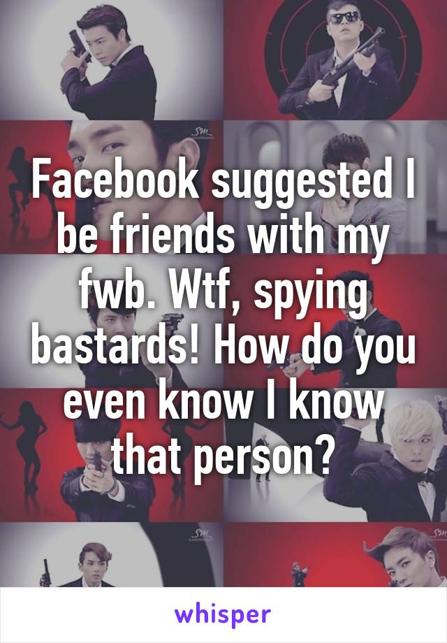 Facebook suggested I be friends with my fwb. Wtf, spying bastards! How do you even know I know that person?