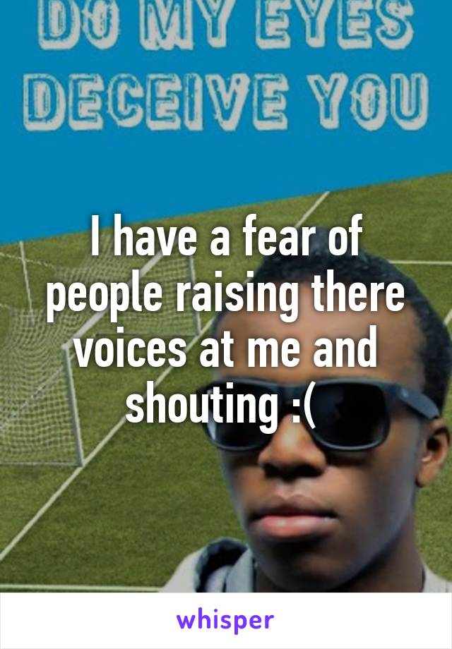 I have a fear of people raising there voices at me and shouting :(