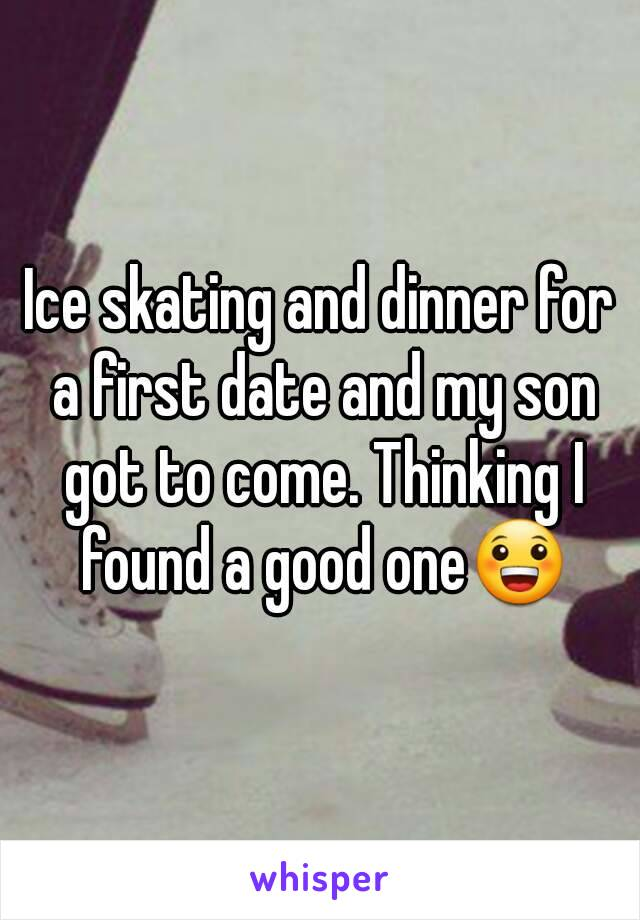 Ice skating and dinner for a first date and my son got to come. Thinking I found a good one😀