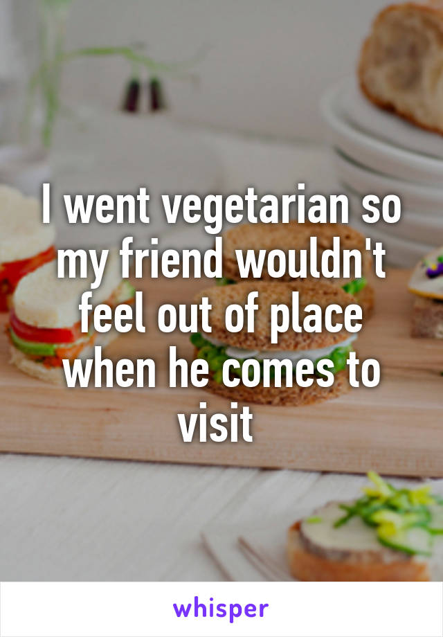 I went vegetarian so my friend wouldn't feel out of place when he comes to visit