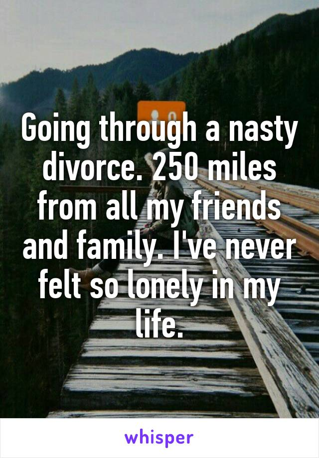 Going through a nasty divorce. 250 miles from all my friends and family. I've never felt so lonely in my life.
