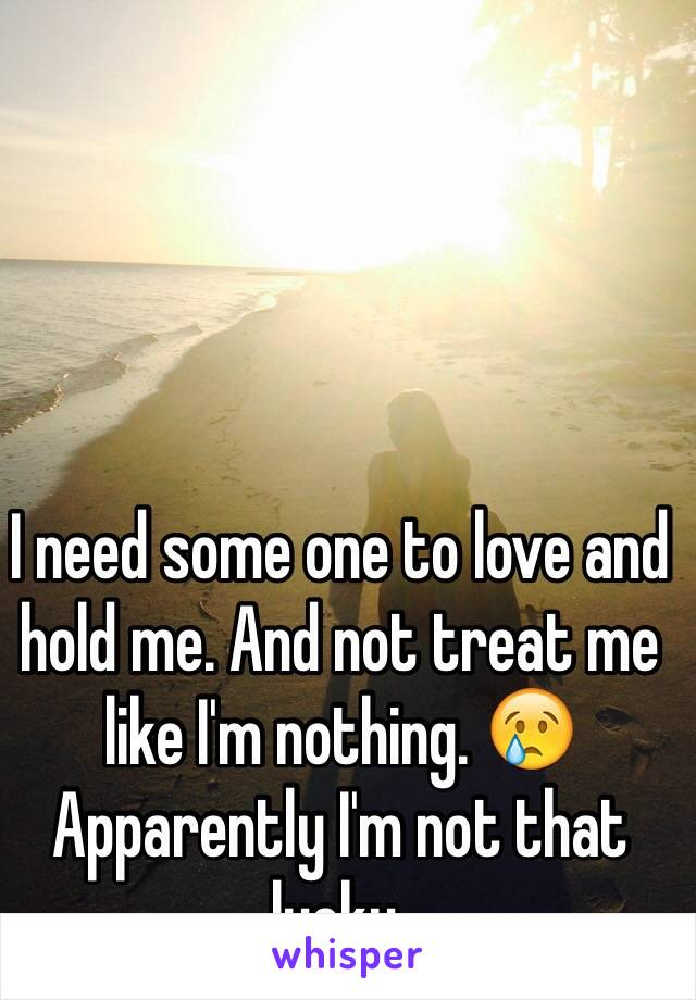 I need some one to love and hold me. And not treat me like I'm nothing. 😢 Apparently I'm not that lucky.