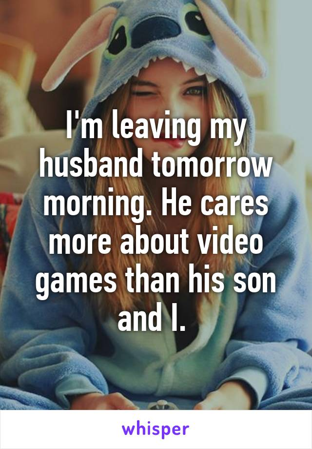 I'm leaving my husband tomorrow morning. He cares more about video games than his son and I.
