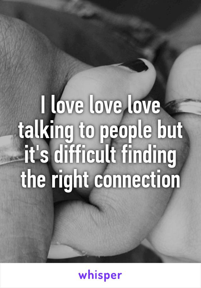 I love love love talking to people but it's difficult finding the right connection