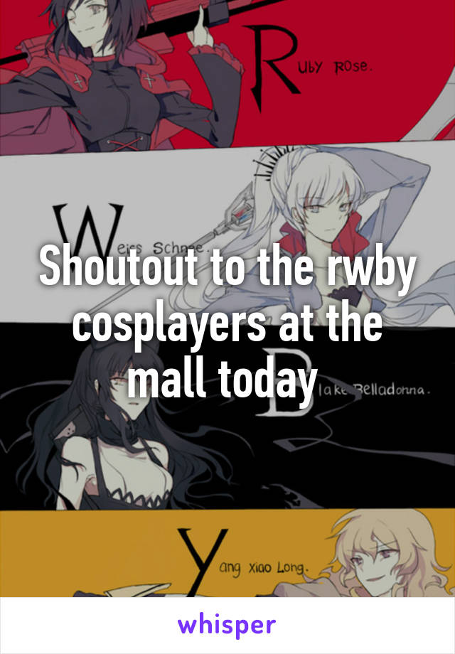Shoutout to the rwby cosplayers at the mall today