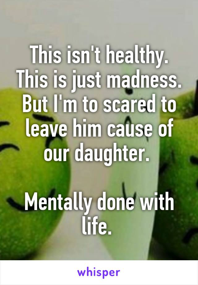 This isn't healthy. This is just madness. But I'm to scared to leave him cause of our daughter.   Mentally done with life.