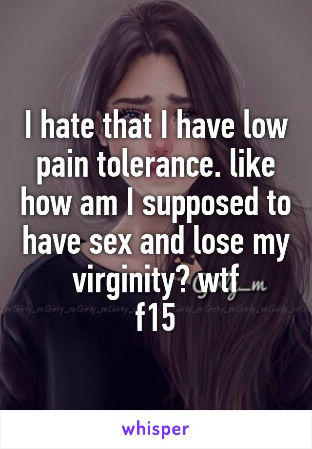 I hate that I have low pain tolerance. like how am I supposed to have sex and lose my virginity? wtf f15