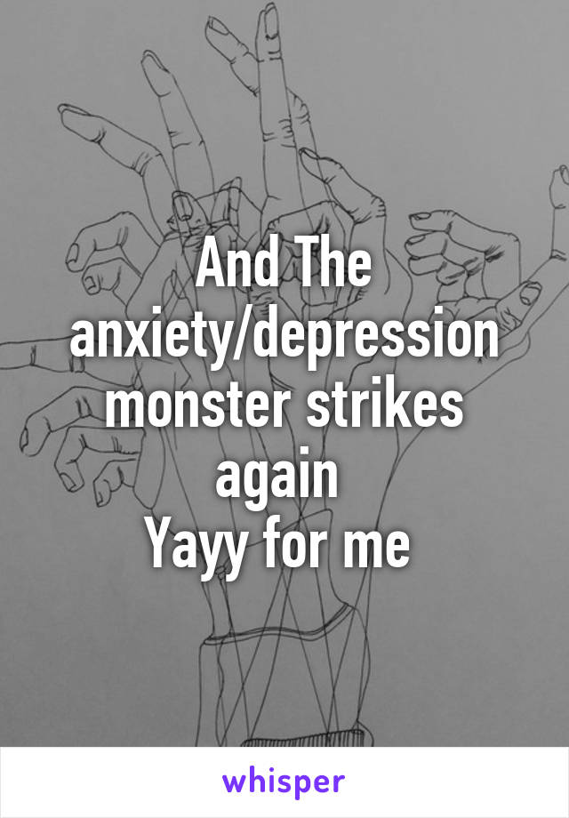 And The anxiety/depression monster strikes again  Yayy for me