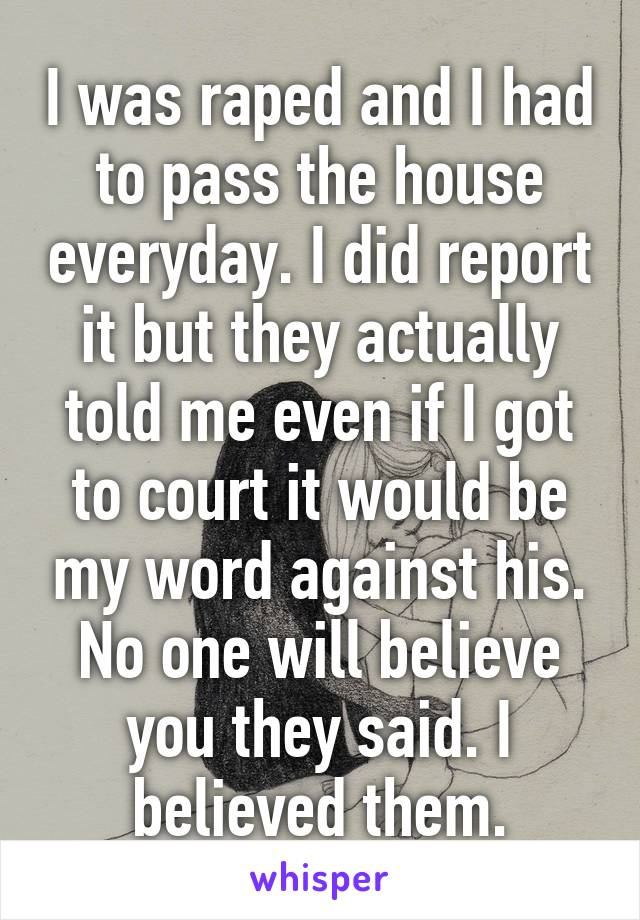 I was raped and I had to pass the house everyday. I did report it but they actually told me even if I got to court it would be my word against his. No one will believe you they said. I believed them.