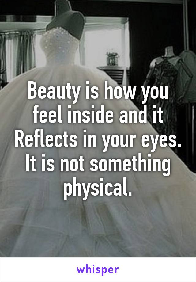 Beauty is how you feel inside and it Reflects in your eyes. It is not something physical.