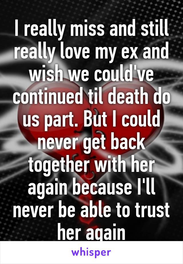 I really miss and still really love my ex and wish we could've continued til death do us part. But I could never get back together with her again because I'll never be able to trust her again