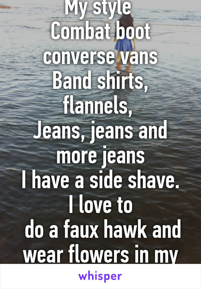 My style  Combat boot converse vans Band shirts, flannels,  Jeans, jeans and more jeans I have a side shave. I love to  do a faux hawk and wear flowers in my hair.
