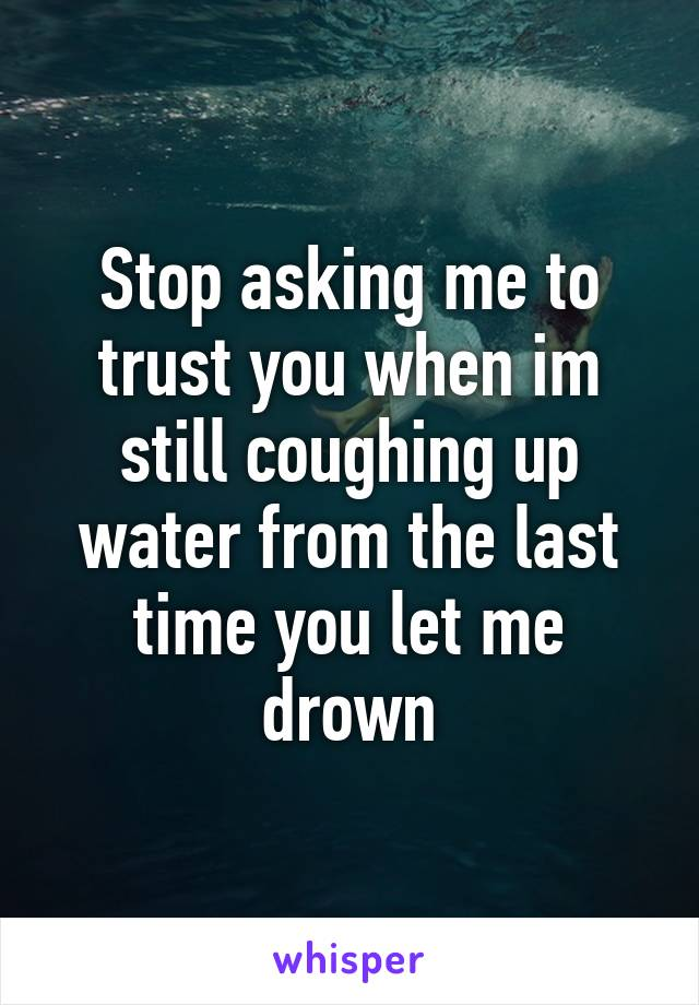 Stop asking me to trust you when im still coughing up water from the last time you let me drown