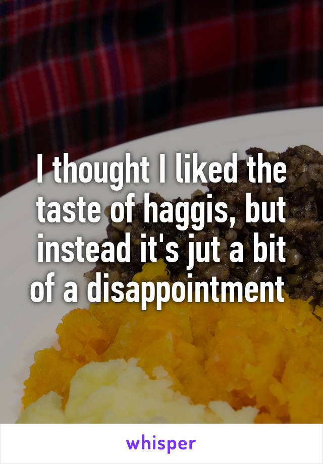 I thought I liked the taste of haggis, but instead it's jut a bit of a disappointment