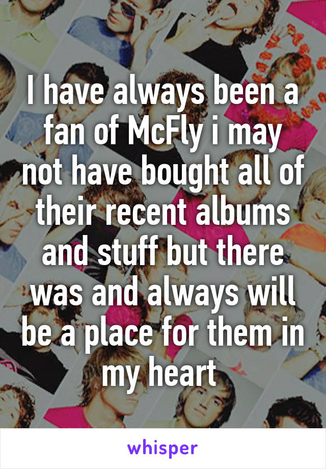 I have always been a fan of McFly i may not have bought all of their recent albums and stuff but there was and always will be a place for them in my heart