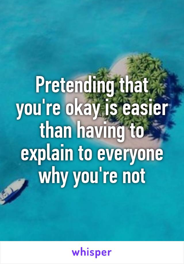 Pretending that you're okay is easier than having to explain to everyone why you're not