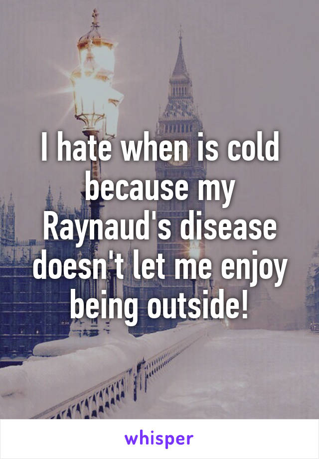 I hate when is cold because my Raynaud's disease doesn't let me enjoy being outside!