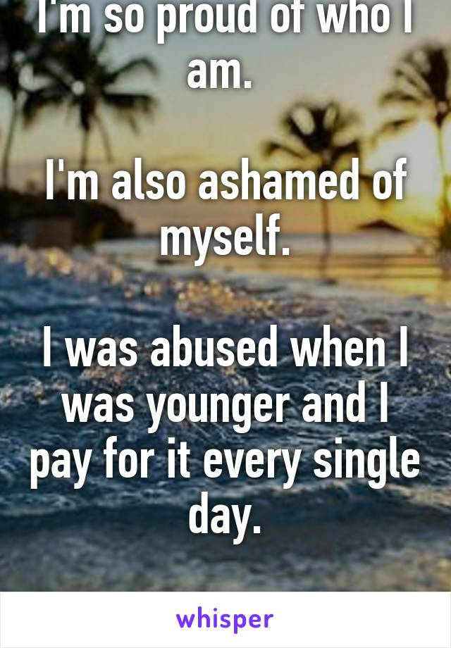 I'm so proud of who I am.   I'm also ashamed of myself.  I was abused when I was younger and I pay for it every single day.  I'm sorry.