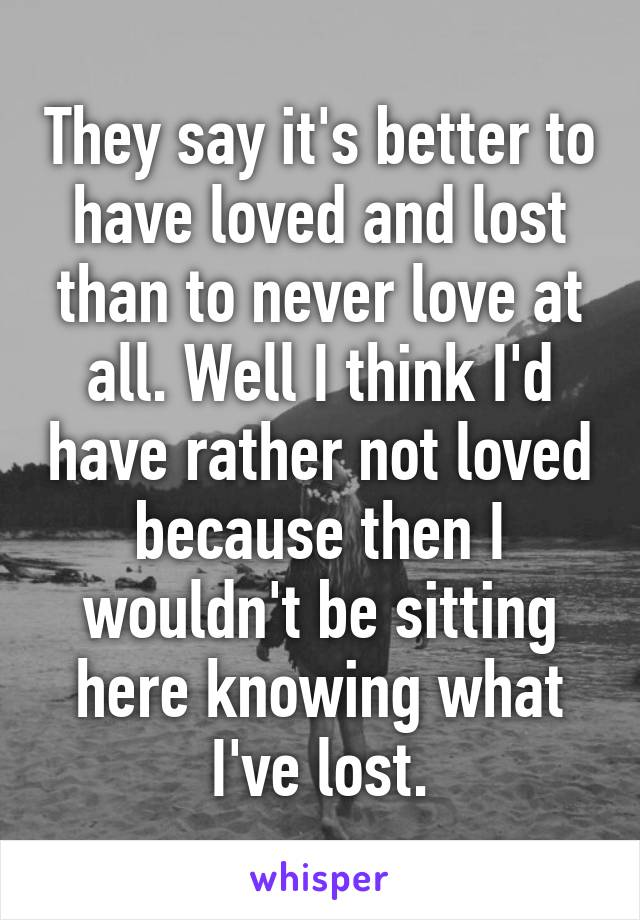 They say it's better to have loved and lost than to never love at all. Well I think I'd have rather not loved because then I wouldn't be sitting here knowing what I've lost.
