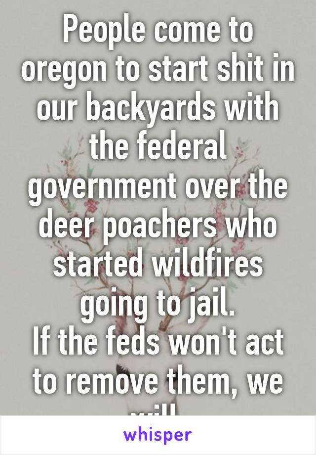 People come to oregon to start shit in our backyards with the federal government over the deer poachers who started wildfires going to jail. If the feds won't act to remove them, we will.