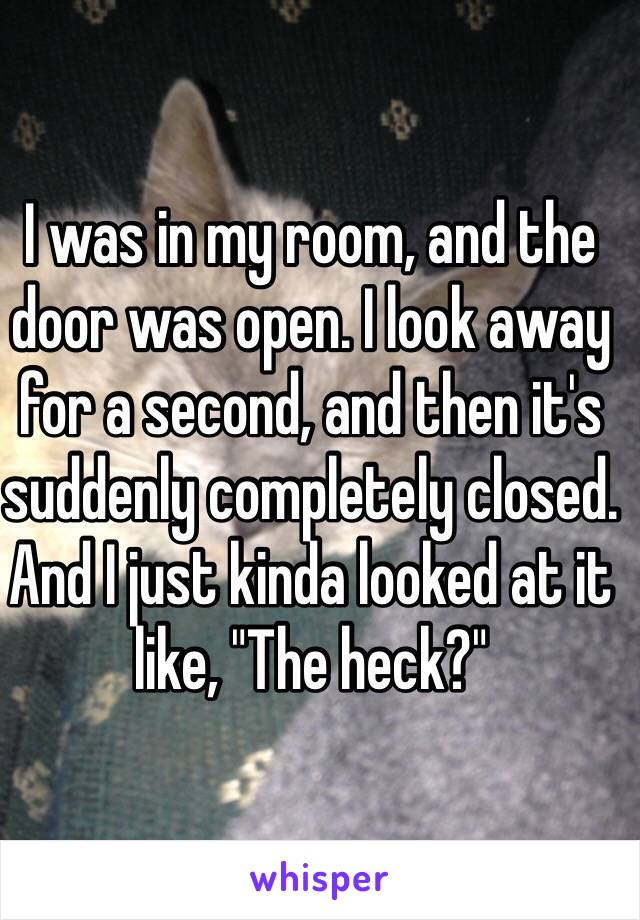 """I was in my room, and the door was open. I look away for a second, and then it's suddenly completely closed. And I just kinda looked at it like, """"The heck?"""""""