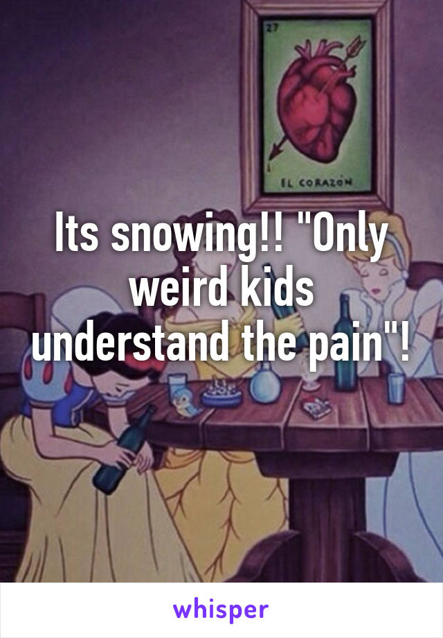"Its snowing!! ""Only weird kids understand the pain""!"
