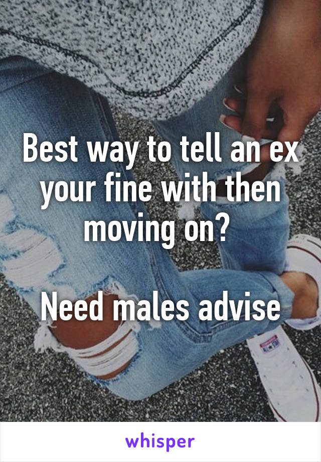 Best way to tell an ex your fine with then moving on?   Need males advise