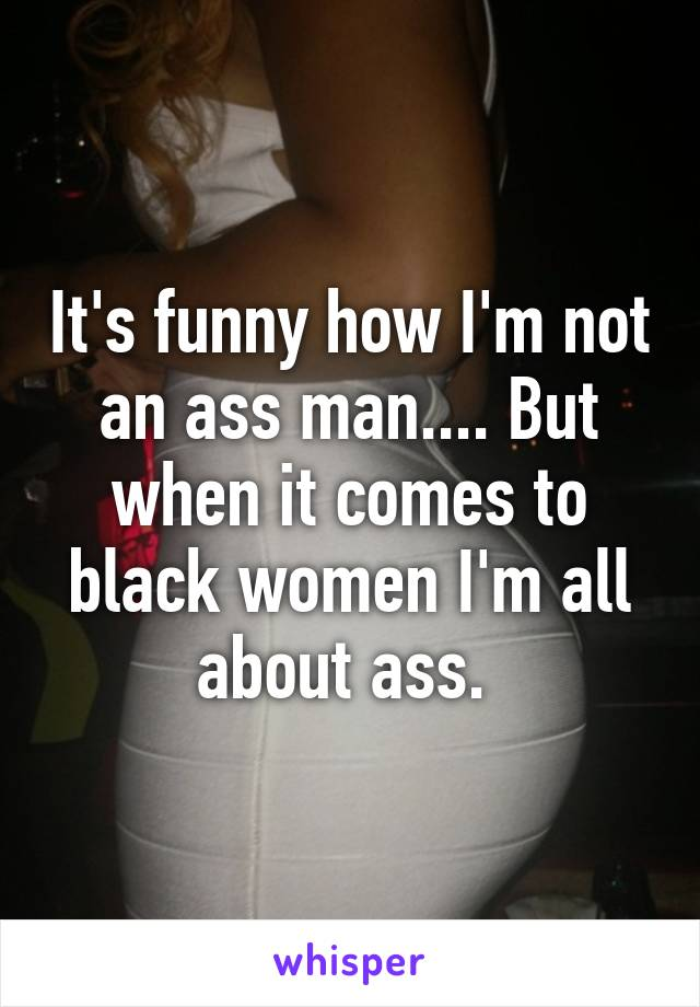 It's funny how I'm not an ass man.... But when it comes to black women I'm all about ass.
