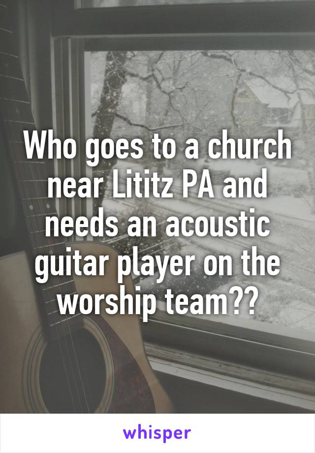 Who goes to a church near Lititz PA and needs an acoustic guitar player on the worship team??