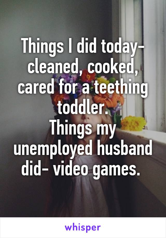 Things I did today- cleaned, cooked, cared for a teething toddler. Things my unemployed husband did- video games.