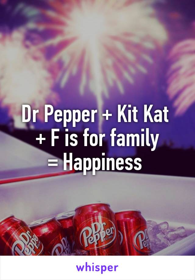 Dr Pepper + Kit Kat  + F is for family = Happiness