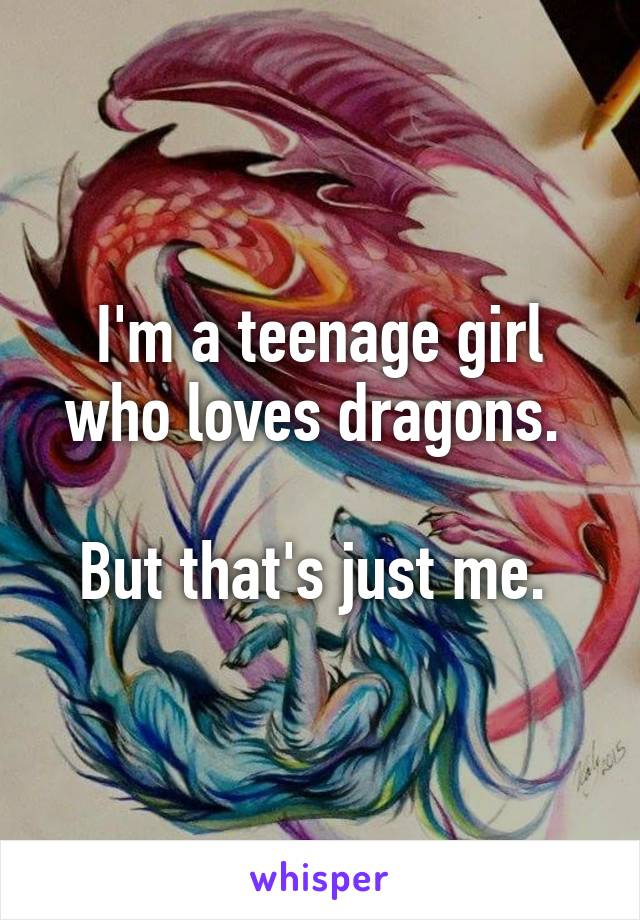 I'm a teenage girl who loves dragons.   But that's just me.