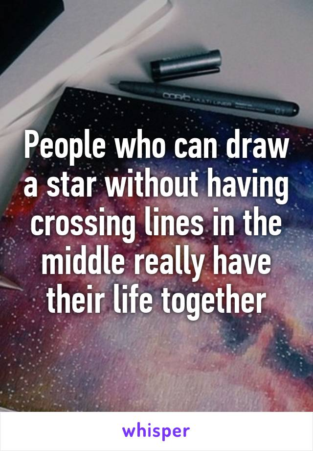 People who can draw a star without having crossing lines in the middle really have their life together