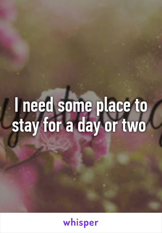 I need some place to stay for a day or two
