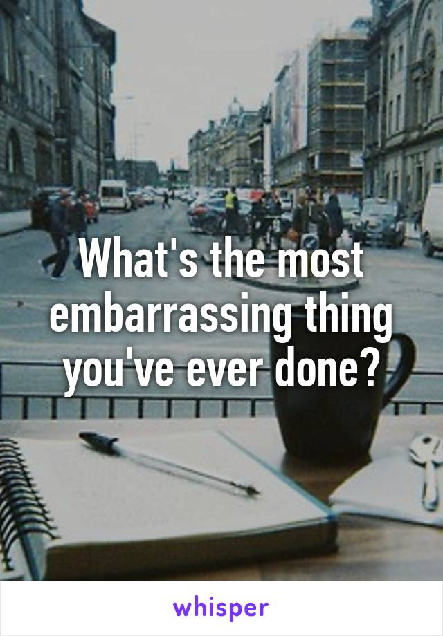 What's the most embarrassing thing you've ever done?