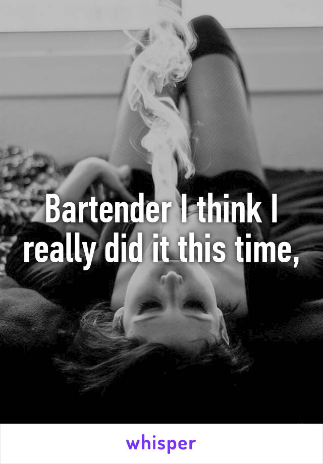 Bartender I think I really did it this time,