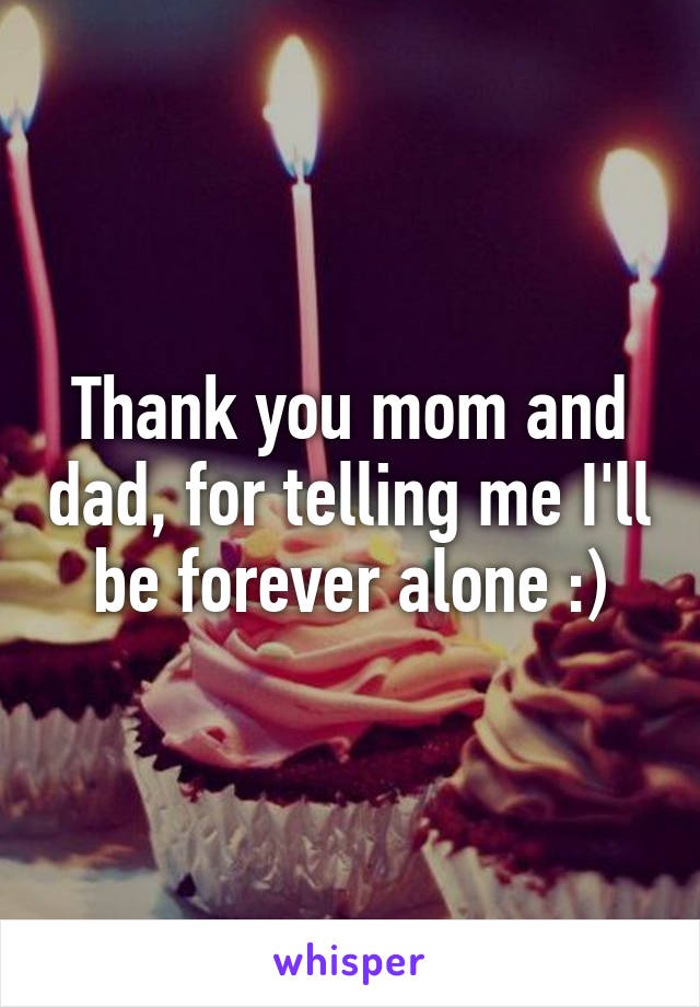 Thank you mom and dad, for telling me I'll be forever alone :)