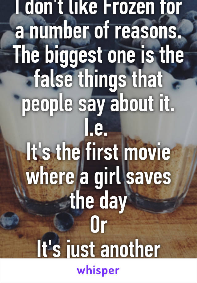 I don't like Frozen for a number of reasons. The biggest one is the false things that people say about it. I.e.  It's the first movie where a girl saves the day Or It's just another conformity story.