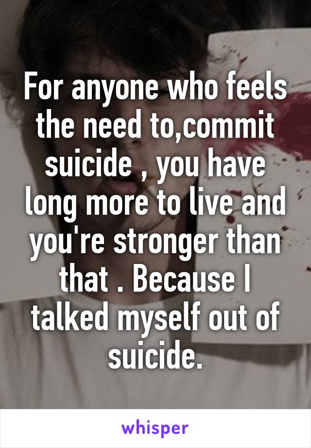 For anyone who feels the need to,commit suicide , you have long more to live and you're stronger than that . Because I talked myself out of suicide.
