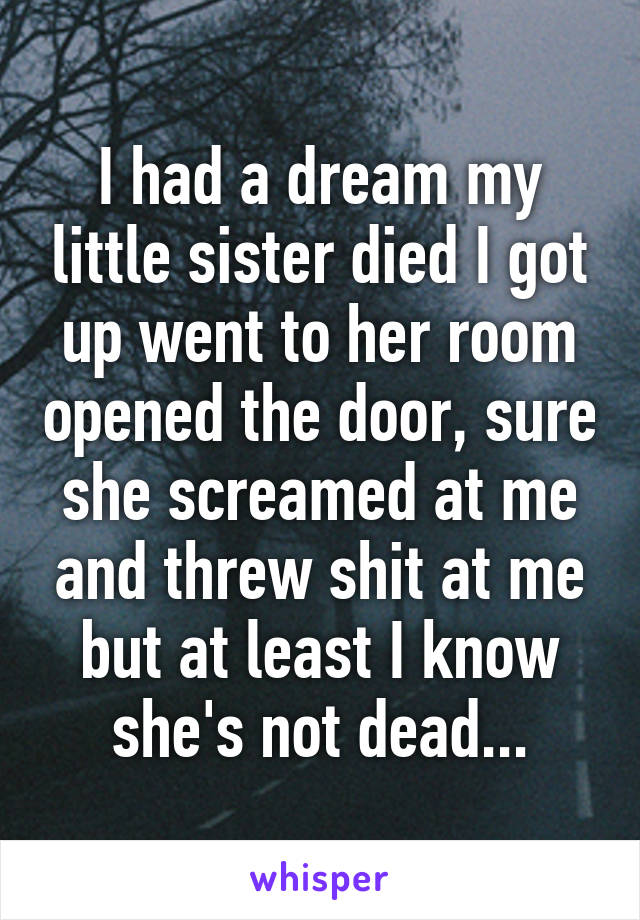 I had a dream my little sister died I got up went to her room opened the door, sure she screamed at me and threw shit at me but at least I know she's not dead...