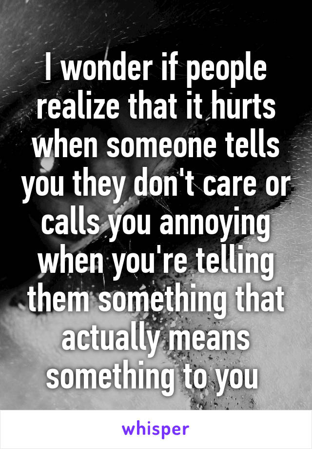 I wonder if people realize that it hurts when someone tells you they don't care or calls you annoying when you're telling them something that actually means something to you