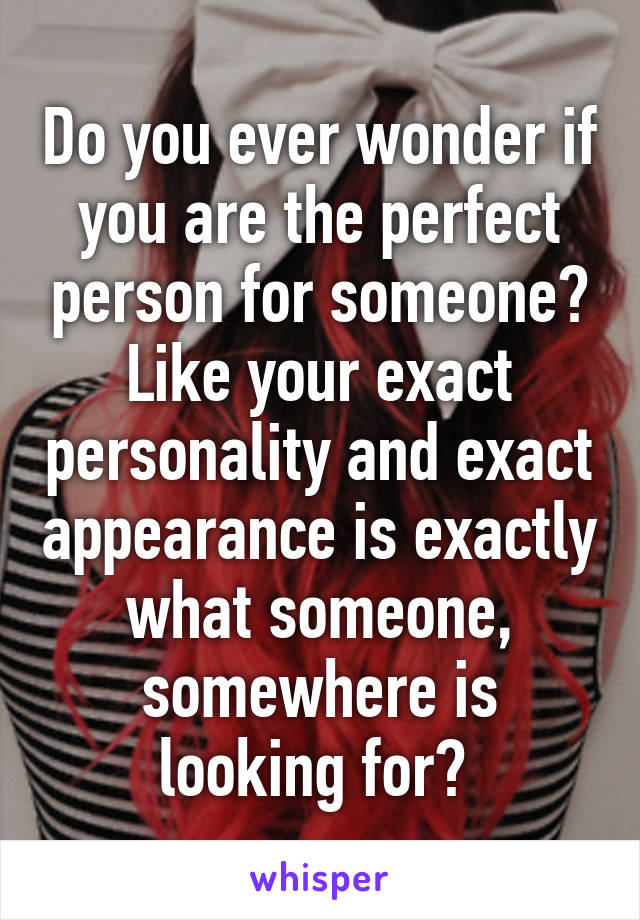 Do you ever wonder if you are the perfect person for someone? Like your exact personality and exact appearance is exactly what someone, somewhere is looking for?