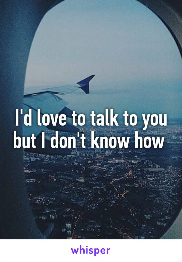 I'd love to talk to you but I don't know how