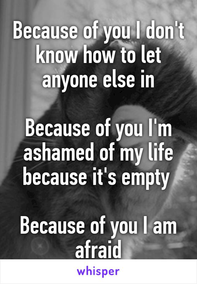 Because of you I don't know how to let anyone else in  Because of you I'm ashamed of my life because it's empty   Because of you I am afraid