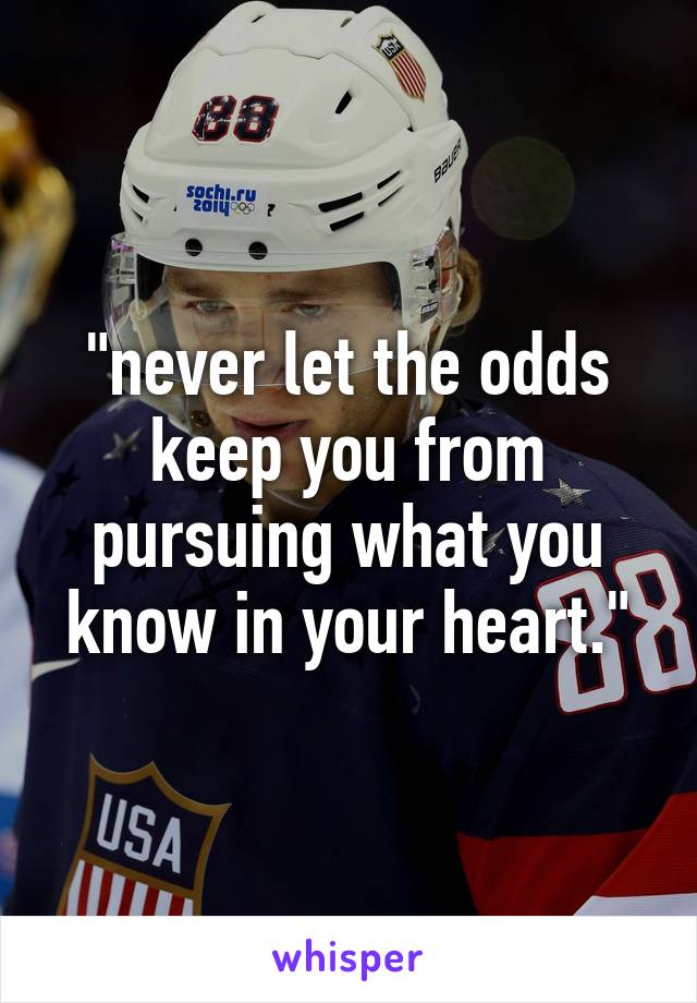 """""""never let the odds keep you from pursuing what you know in your heart."""""""