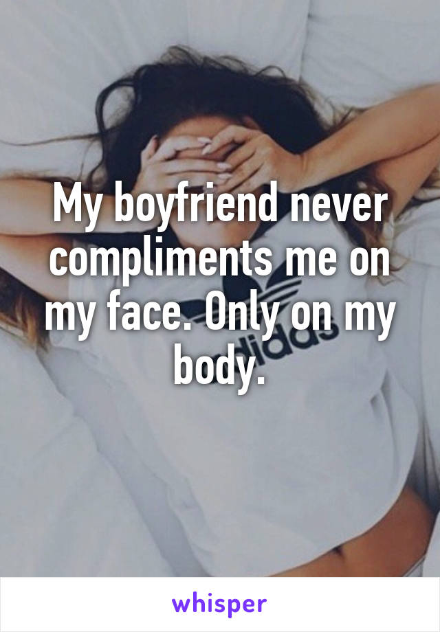 My boyfriend never compliments me on my face. Only on my body.