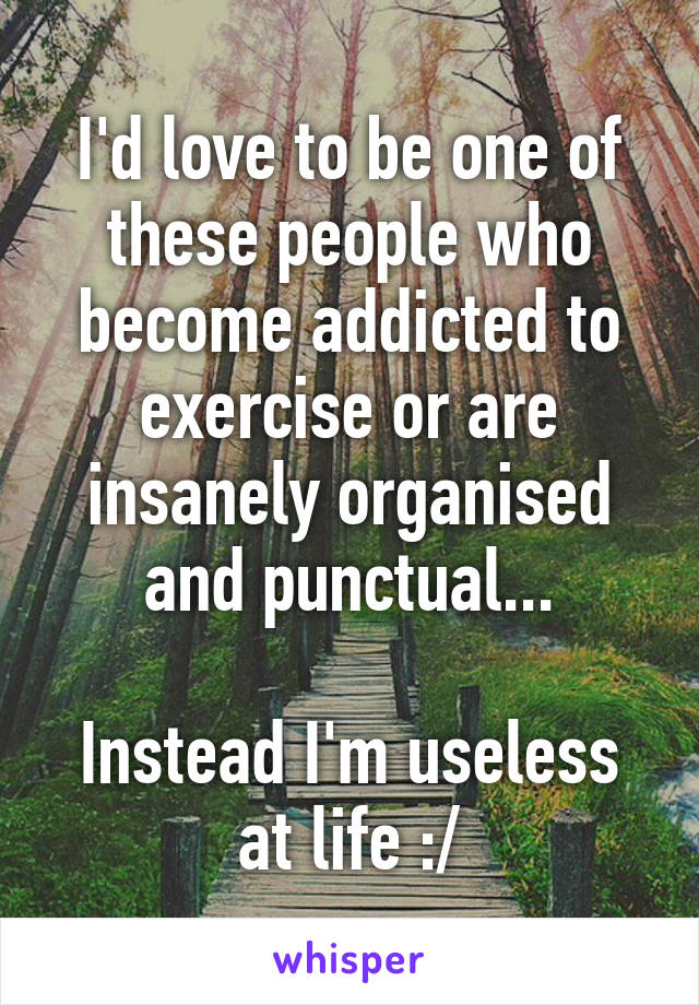 I'd love to be one of these people who become addicted to exercise or are insanely organised and punctual...  Instead I'm useless at life :/