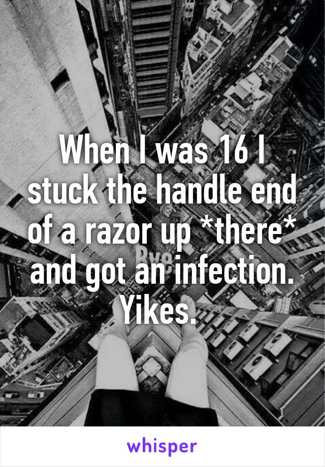 When I was 16 I stuck the handle end of a razor up *there* and got an infection. Yikes.