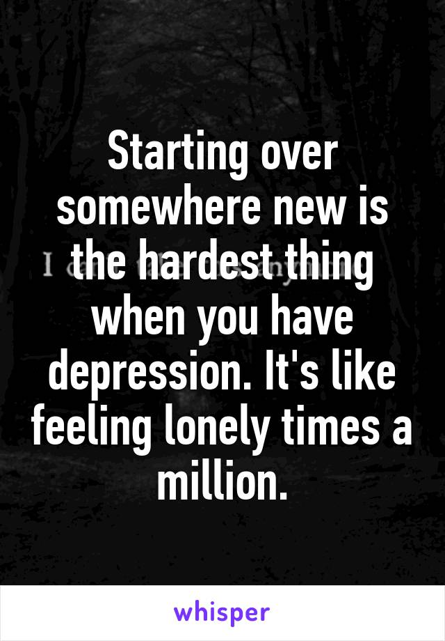 Starting over somewhere new is the hardest thing when you have depression. It's like feeling lonely times a million.