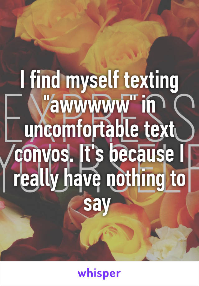 "I find myself texting ""awwwww"" in uncomfortable text convos. It's because I really have nothing to say"